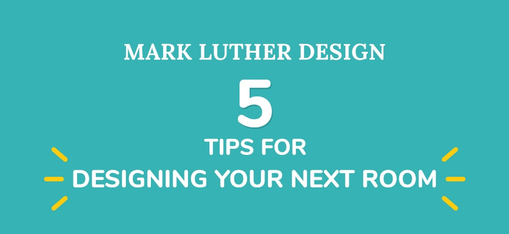 Five-Tips-When-Designing-Your-Next-Room-Mark Luther.jpg