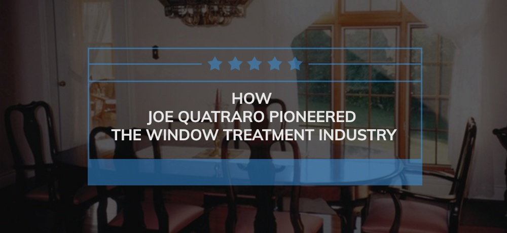 How-Joe-Quatraro-Pioneered-the-Window-Treatment-Industry.jpg