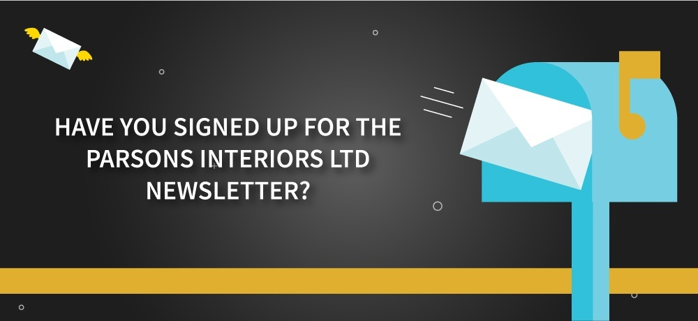 Have You Signed Up for the PARSONS INTERIORS LTD. Newsletter