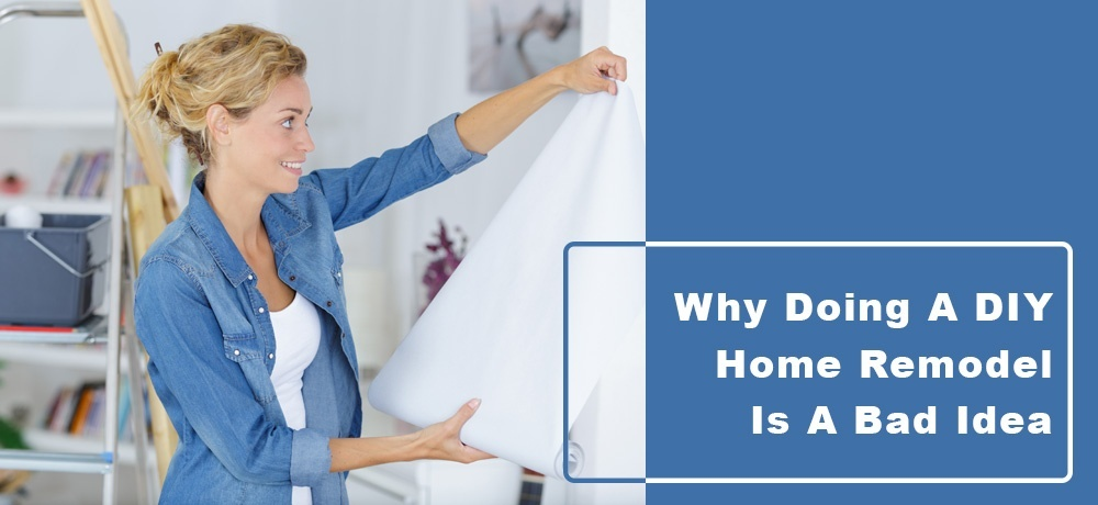 Why Doing a DIY Home Remodel is a Bad Idea