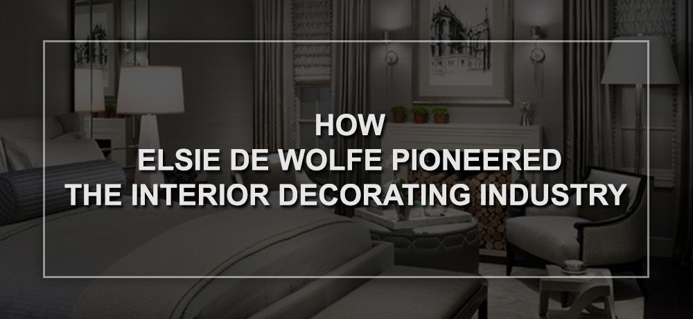 How Elsie De Wolfe Pioneered the Interior Decorating Industry