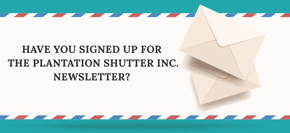 Have-You-Signed-Up-For-The-The-Plantation-Shutter-Inc.-Newsletter.jpg