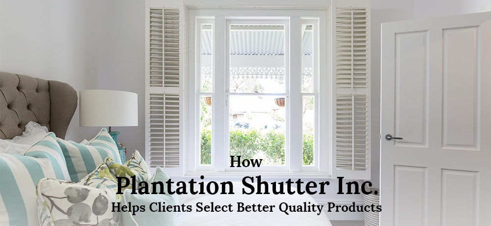 How-Plantation-Shutter-Inc. Helps Clients Select Better Quality Products.jpg