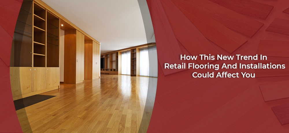 How-This-New-Trend-In-Retail-Flooring-And-Installations-Could-Affect-You-Sine's Flooring.jpg