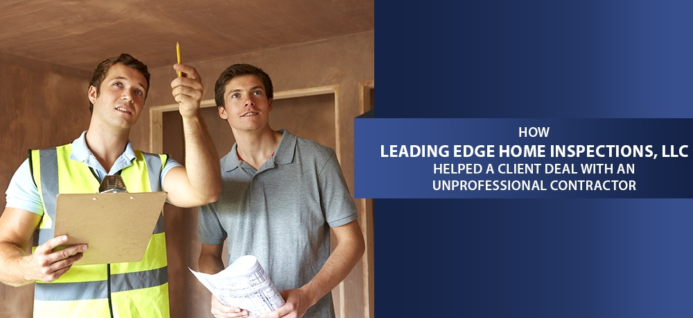 How-Leading-Edge-Home-Inspections,-LLC-Helped-A-Client-Deal-With-An-Unprofessional-Contractor (1).jpg