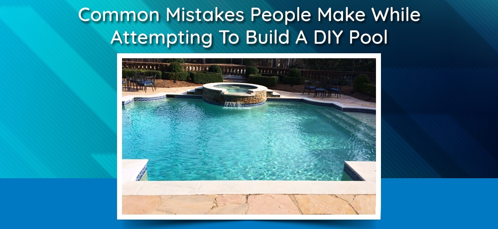 Common-Mistakes-People-Make-While-Attempting-To-Build-A-DIY-Pool.jpg