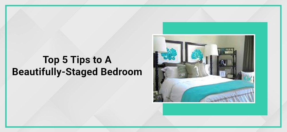 Top 5 Tips to a Beautifully - Staged Bedroom