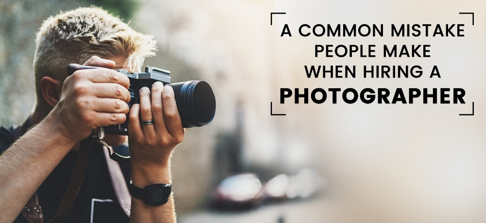 A Common Mistake People Make When Hiring a Photographer