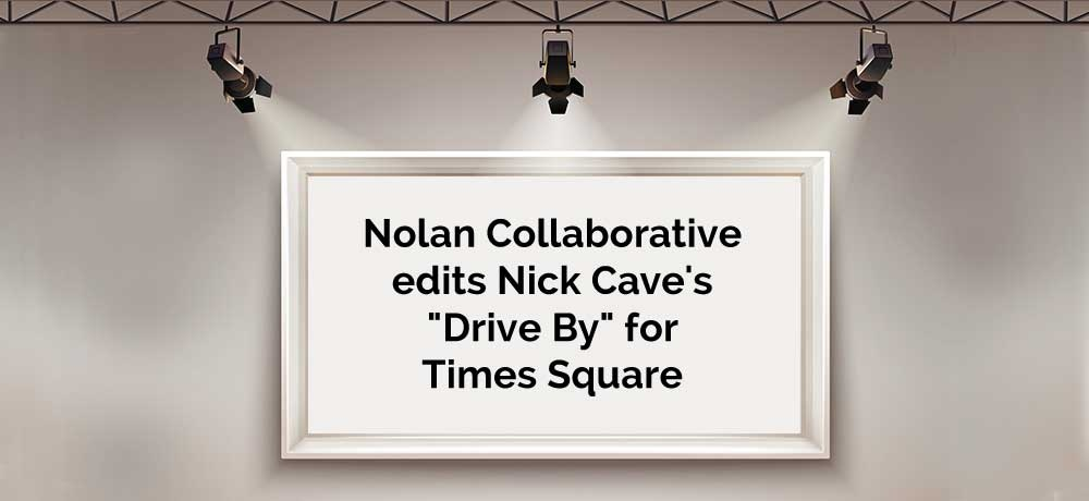 "How-Nolan-Collaborative-edited-Nick-Cave's-""Drive-By""-for-Times-Square.jpg"