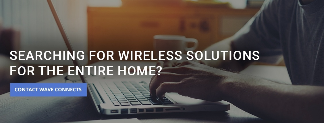 Searching for Wireless Solutions for the Entire Home - Wireless Network Installation Services by  Wave Connects