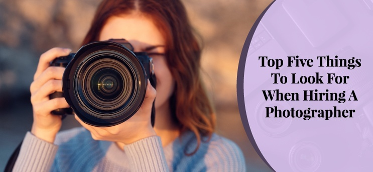 Top Five Things To Look For When Hiring A Photographer