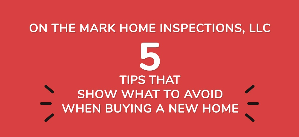 Five-Tips-That-Show-What-To-Avoid-When-Buying-A-New-Home-On The Mark Home Inspections.jpg