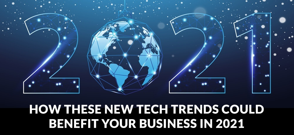 How These New Tech Trends Could Benefit Your Business in 2021