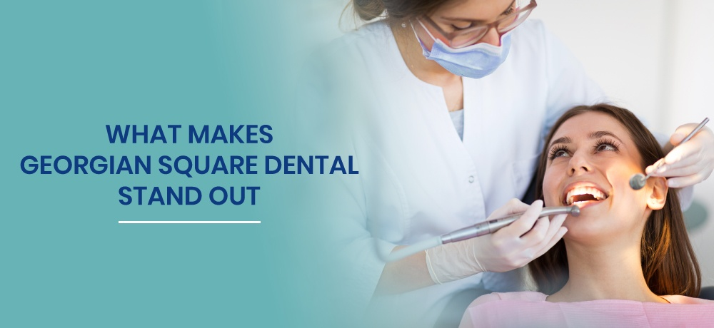 What-Makes-Georgian-Square-Dental-Stand-Out-for-Georgian-Square-Dental.jpg