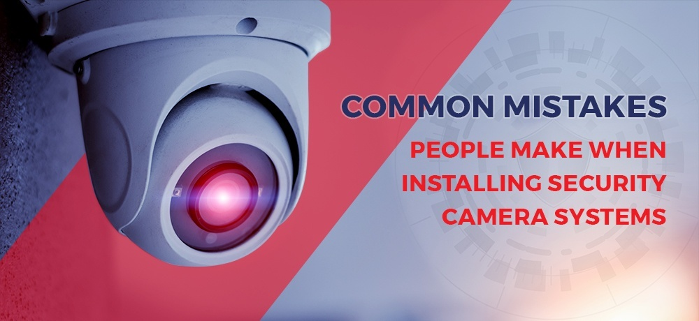 Common Mistakes People Make When Installing Security Camera Systems.jpg