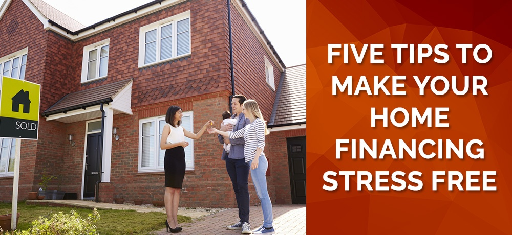 Five Tips To Make Your Home Financing Stress Free