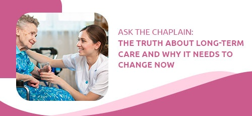 Ask the Chaplain The Truth about Long-Term Care and Why It Needs to Change Now