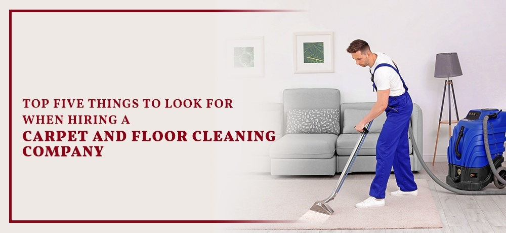 Top Five Things to Look for When Hiring a Carpet And Floor Cleaning Company