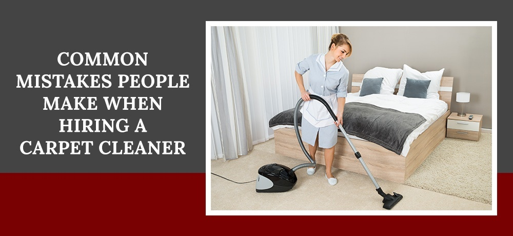 Common Mistakes People Make when Hiring a Carpet Cleaner