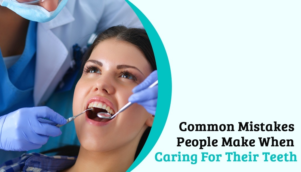 Common Mistakes People Make When Caring For Their Teeth