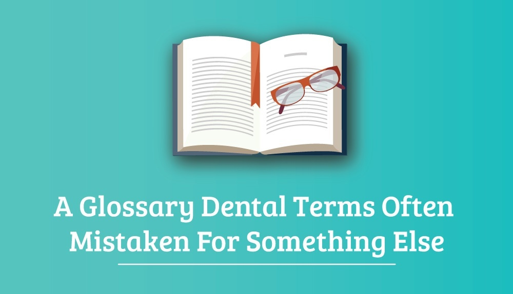 A Glossary Dental Terms Often Mistaken For Something Else