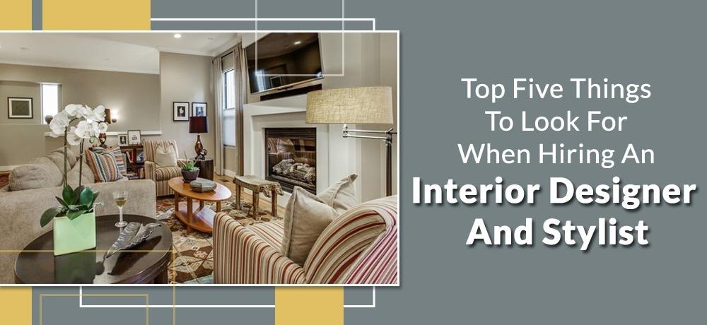 Top Five Thing To Look For When Hiring An Interior Designer And Stylist