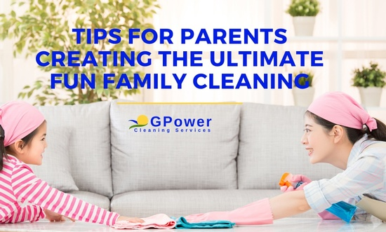Tips for Parents Creating the Ultimate Fun Family Cleaning